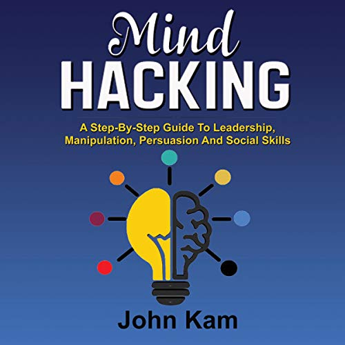 Mind Hacking: A Step-by-Step Guide to Leadership, Manipulation, Persuasion and Social Skills