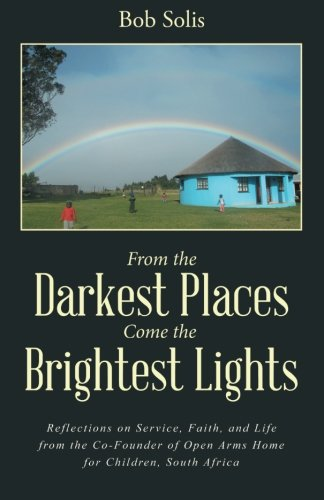 Read Online From the Darkest Places Come the Brightest Lights: Reflections on Service, Faith, and Life from the Co-Founder of Open Arms Home for Children, South Africa pdf