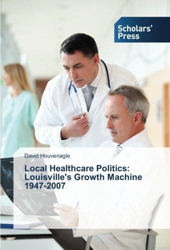 Download Local Healthcare Politics: Louisville's Growth Machine 1947-2007 pdf epub