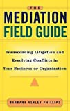 img - for Barbara Ashley Phillips: The Mediation Field Guide : Transcending Litigation and Resolving Conflicts in Your Business or Organization (Hardcover); 2001 Edition book / textbook / text book