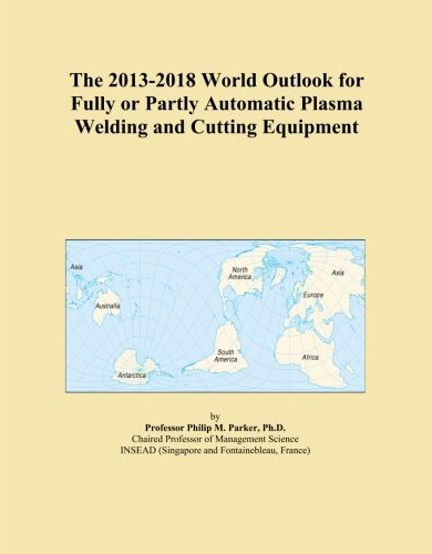 The 2013-2018 World Outlook for Fully or Partly Automatic Plasma Welding and Cutting Equipment
