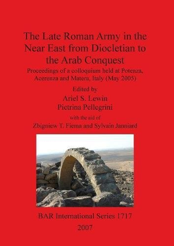 The Late Roman Army in the Near East from Diocletian to the Arab Conquest (BAR International Series)