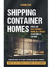 Shipping Container Homes: Build an Eco-Friendly Home in 4 Weeks Starting at $10,000. Avoid Mistakes, Get Plans & Designs and Boost Comfort + Bonus: Mr. Live's Formula for Spending the Bare Minimum