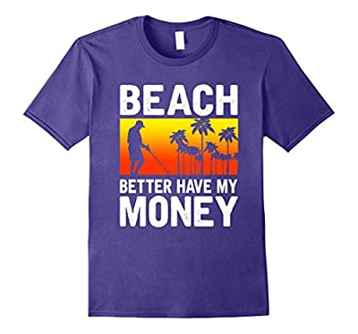 Funny Beach Better Have My Money Metal Detecting T-Shirt