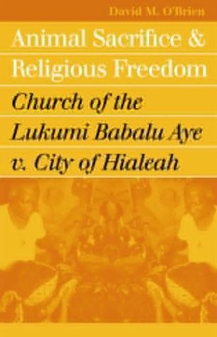 Animal Sacrifice and Religious Freedom: Church of the Lukumi Babalu Aye v. City of Hialeah by David M. O'Brien - Legends City Shopping Kansas