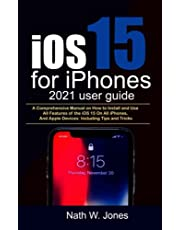 iOS 15 for iPhones 2021 user guide: A Comprehensive Manual on How to Install and Use All Features of the iOS 15 On All iPhones, And Apple Devices: Including Tips and Tricks