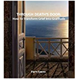 Through Death's Door:  How To Transform Grief Into Gratitude