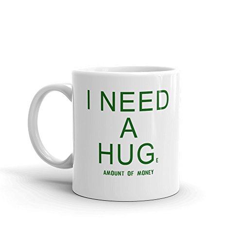 I NEED A HUGe Amount of Money Funny Novelty Humor 11oz White Ceramic Glass Coffee Tea Mug Cup