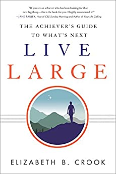 Live Large: The Achiever's Guide to What's Next by [Crook, Elizabeth B.]
