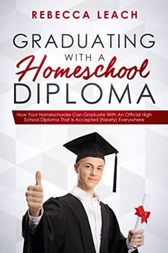 Graduating With A Homeschool Diploma: How Your Homeschooler Can Graduate With An Official High School Diploma That Is Accepted (Nearly) Everywhere