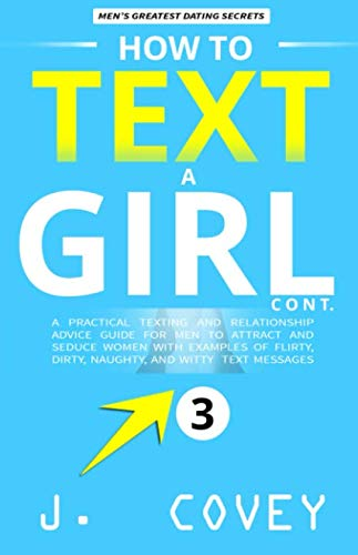 How to Text a Girl Cont.: A Practical Texting and Relationship Advice Guide for Men to Attract and Seduce Women with Examples of Flirty, Dirty, ... Witty Text Messages (ATGTBMH Colored Version) (The Best Flirty Text Messages)