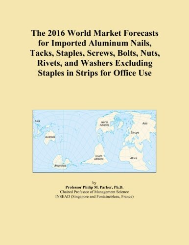 The 2016 World Market Forecasts for Imported Aluminum Nails, Tacks, Staples, Screws, Bolts, Nuts, Rivets, and Washers Excluding Staples in Strips for Office Use