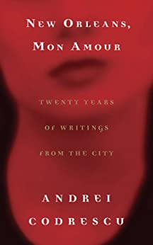 New Orleans, Mon Amour: Twenty Years of Writings from the City by [Codrescu, Andrei]