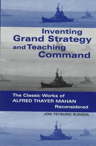 Inventing Grand Strategy and Teaching Command: The Classic Works of Alfred Thayer Mahan Reconsidered (Woodrow Wilson Center Press) by Professor Jon Tetsuro Sumida (1997-09-30)