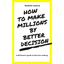 HOW TO MAKE MILLIONS  BY MAKING BETTER DECISIONS: BILLIONAIRE GUIDE TO BETTER  DECISION MAKING