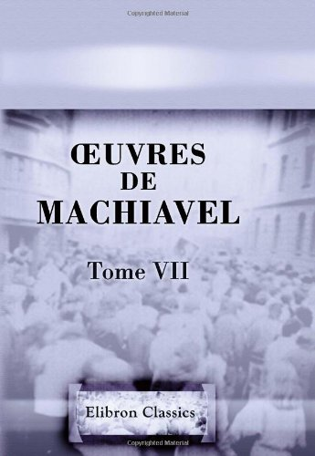 Å'uvres de Machiavel: Tome 7: Contenant les cinq derniers livres de l'Art de la guerre (French Edition)