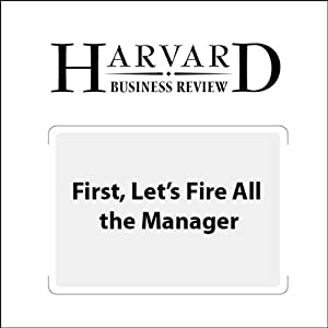 First, Let's Fire All the Managers (Harvard Business Review) Periodical