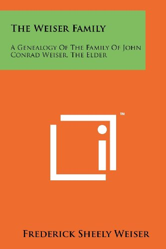 The Weiser Family: A Genealogy Of The Family Of John Conrad Weiser, The Elder (Collection Weiser)