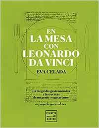 En la mesa con Leonardo da Vinci: La biografía gastronómica y las recetas de un genio