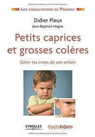 Petits caprices et grosses colères. Gérer les crises de son enfant. par Didier Pleux