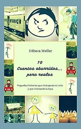 10 Cuentos Aburridos... Pero reales: Pequeñas historias que distrajeron mi vida y que distraerán la tuya eBook: Weller, Débora, Weller, Débora: Amazon.es: Tienda Kindle