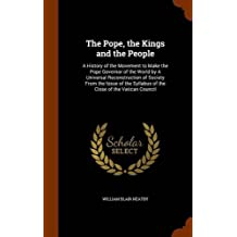 The Pope, the Kings and the People: A History of the Movement to Make the Pope Governor of the World by a Universal Reconstruction of Society from the Issue of the Syllabus of the Close of the Vatican Council