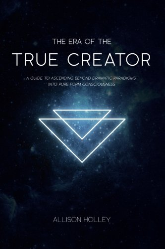 The Era of the True Creator: A Guide to Ascending Beyond Dramatic Paradigms into Pure Form Consciousness
