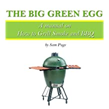 The Big Green Egg – A Manual on How to Grill, Smoke and BBQ (The Big Green Egg Manual Book 1)