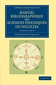 Manuel bibliographique des sciences psychiques ou occultes par Albert Louis Caillet