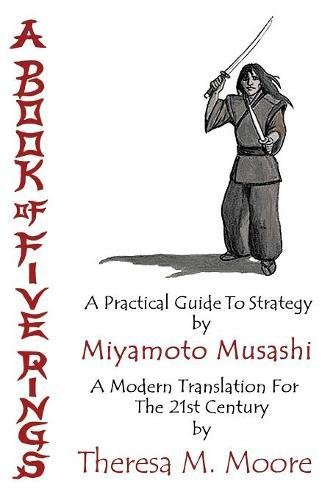 A Book of Five Rings: A Practical Guide To Strategy by Miyamoto Musashi: A Modern Translation For The 21st Century by Th