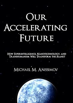Our Accelerating Future: How Superintelligence, Nanotechnology, And Transhumanism Will Transform The Planet Michael M. Anissimov