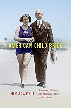American Child Bride: A History of Minors and Marriage in the United States by [Syrett, Nicholas L.]