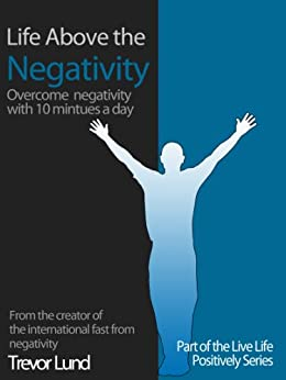 Life Above the Negativity - overcome negativity with 10 minutes a day (Live Postively Book 6) by [Lund, Trevor]