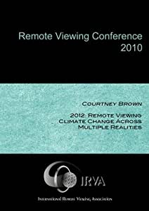 Courtney Brown - 2012: Remote Viewing Climate Change Across Multiple Realities (IRVA 2010)