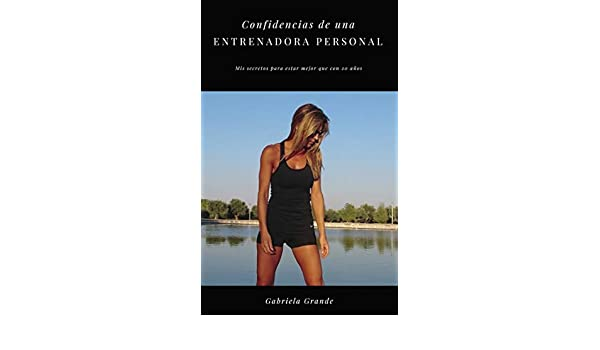 Amazon.com: Confidencias de una entrenadora personal: Mis secretos para estar mejor que con 20 años (Spanish Edition) eBook: Gabriela Grande: Kindle Store