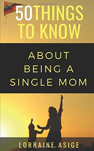 50 Things to Know About Being a Single Mom: A DETAILED SUMMARY OF WHAT TO EXPECT AS YOU EMBARK ON THE JOURNEY OF BEING A SINGLE MOM