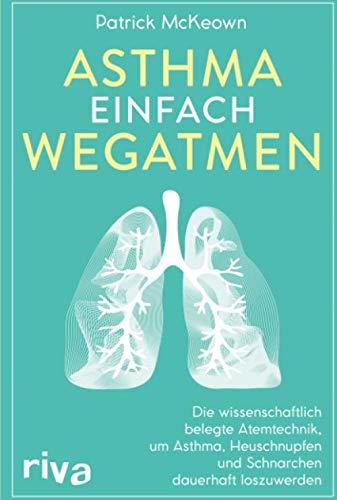 Asthma Einfach Wegatmen  Die Wissenschaftlich Belegte Atemtechnik Um Asthma Heuschnupfen Und Schnarchen Dauerhaft Loszuwerden
