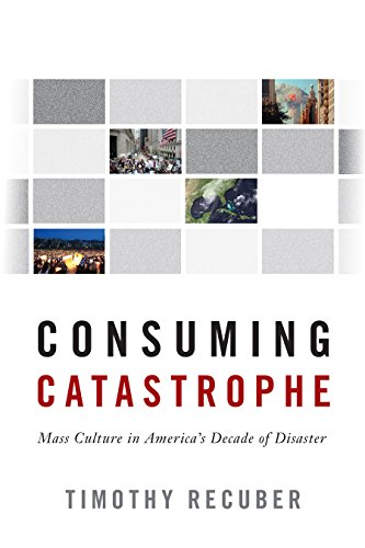 Consuming Catastrophe: Mass Culture in Americas Decade of Disaster Timothy Recuber
