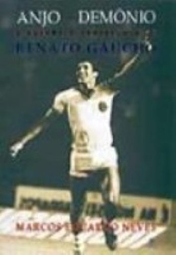 Anjo Ou Demonio. A Polemica Trajetoria De Renato Gaucho