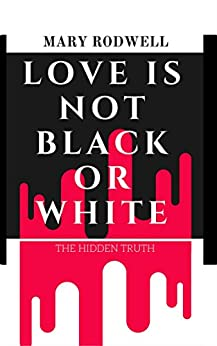 Love Is Not Black or White: The Hidden Truth by [Rodwell, Mary]