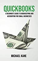 Quickbooks: A Beginner's Guide to Bookkeeping and Accounting for Small Businesses