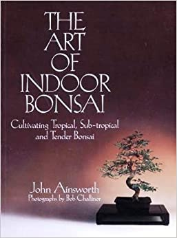 Book The Art of Indoor Bonsai: Cultivating Tropical, Sub-Tropical and Tender Bonsai by John Ainsworth (1992-08-02)