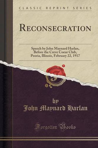 Reconsecration: Speech by John Maynard Harlan, Before the Creve Coeur Club, Peoria, Illinois, February 22, 1917 (Classic Reprint) ebook