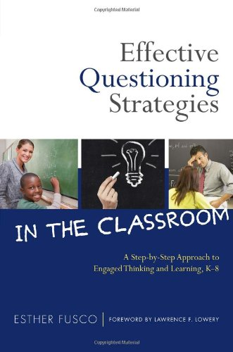 Effective Questioning Strategies in the Classroom: A Step-by-Step Approach to Engaged Thinking and Learning, K-8