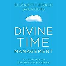 Divine Time Management: The Joy of Trusting God's Loving Plans for You Audiobook by Elizabeth Grace Saunders Narrated by Elizabeth Grace Saunders