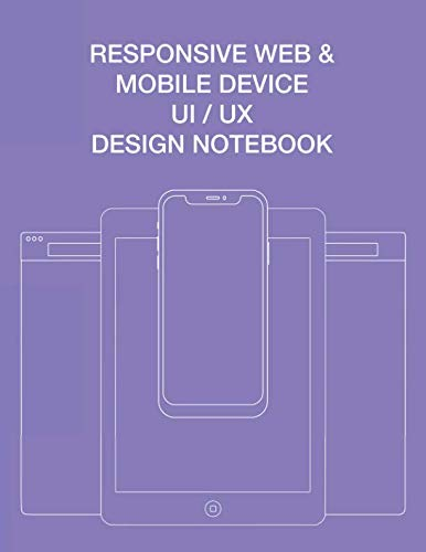 Responsive Web & Mobile Device UI / UX Design Notebook: User Interface Experience Design Rapid Prototype Sketchbook Phone Tablet & Desktop Breakpoints - 80 Grid-lined Wireframe Page Templates - Large