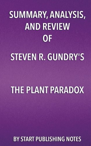 Summary, Analysis, and Review of Steven R. Gundry's The Plant Paradox: The Hidden Dangers in