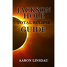 Jackson Hole Total Eclipse Guide: Guidebook to the 2017 Total Eclipse over Jackson Hole and Grand Teton