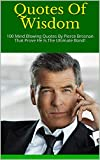 Quotes Of Wisdom: 100 Mind Blowing Quotes By Pierce Brosnan That Prove He Is The Ultimate Bond!