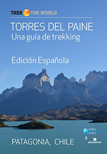 Torres del Paine, Edición Española: Un guía de trekking en el famoso circuito de Torres del Paine en la Patagonia (Trek the World nº 3) (Spanish Edition)